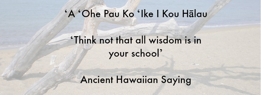 Ancient Hawaiian Saying From Uncle George Na'ope